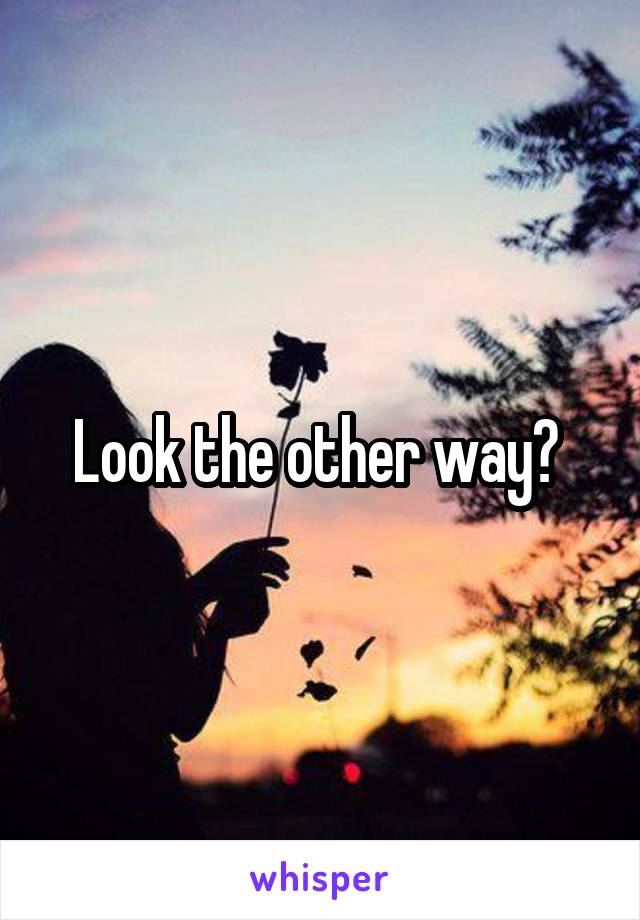 Look the other way?