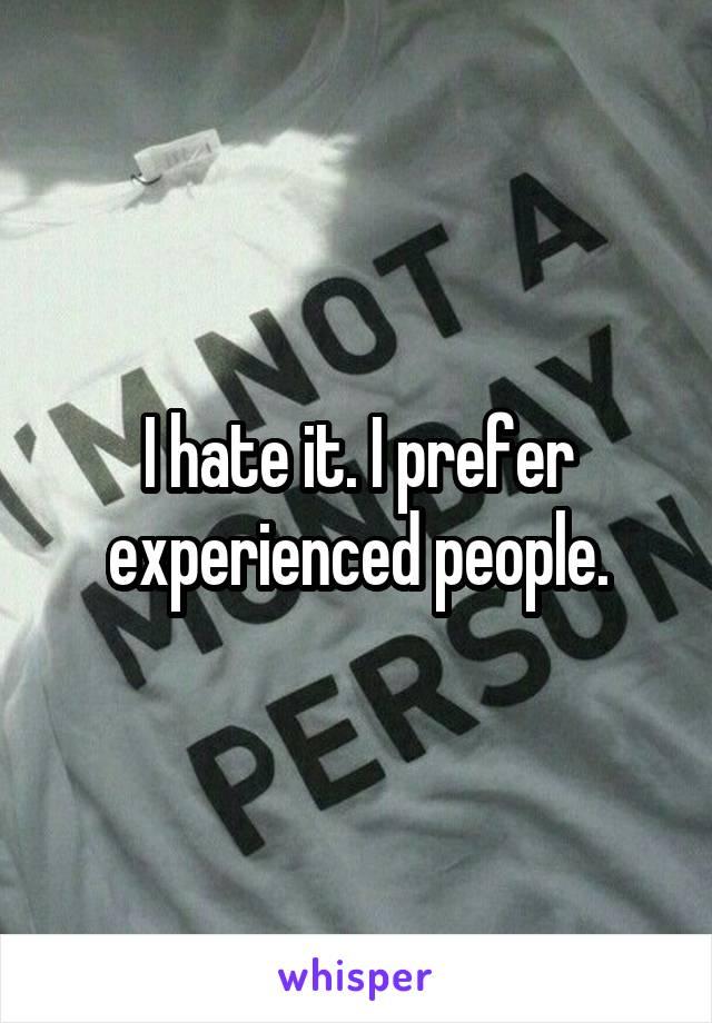 I hate it. I prefer experienced people.
