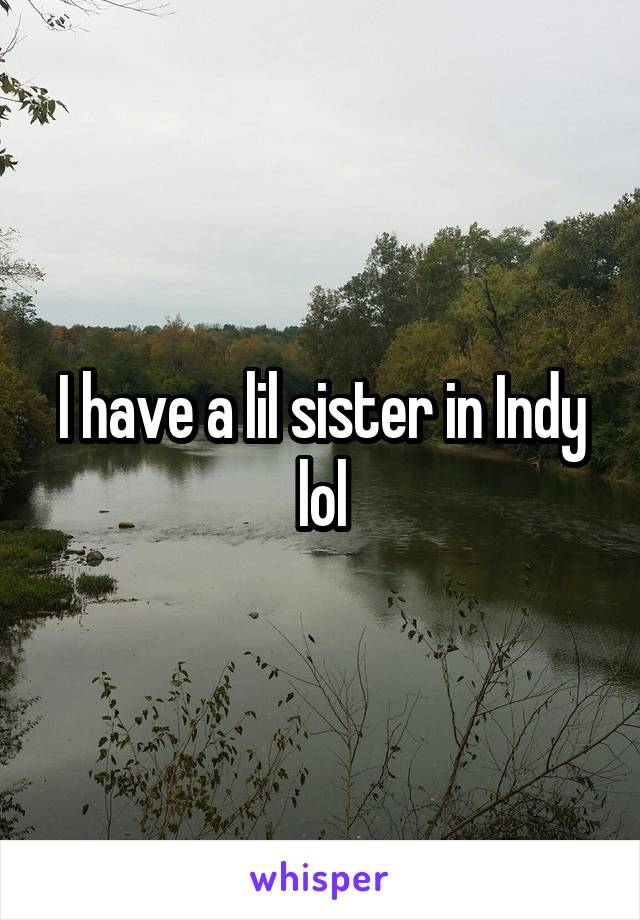 I have a lil sister in Indy lol