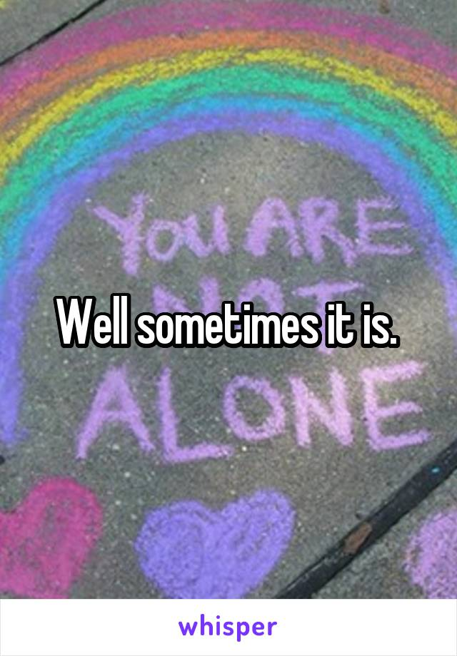 Well sometimes it is.