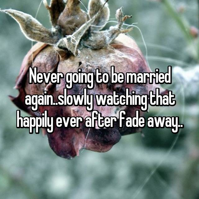 Never going to be married again..slowly watching that happily ever after fade away..