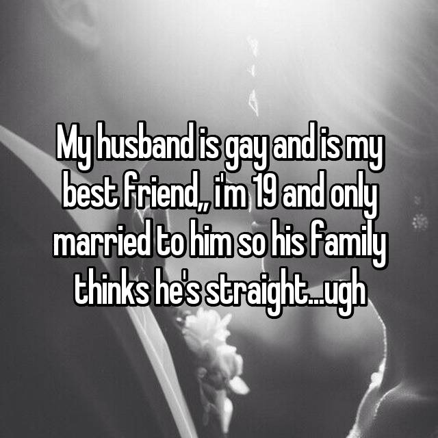 My husband is gay and is my best friend,, i'm 19 and only married to him so his family thinks he's straight...ugh