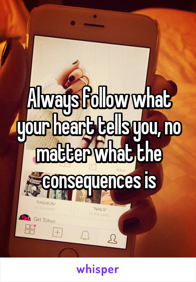 Always follow what your heart tells you, no matter what the consequences is