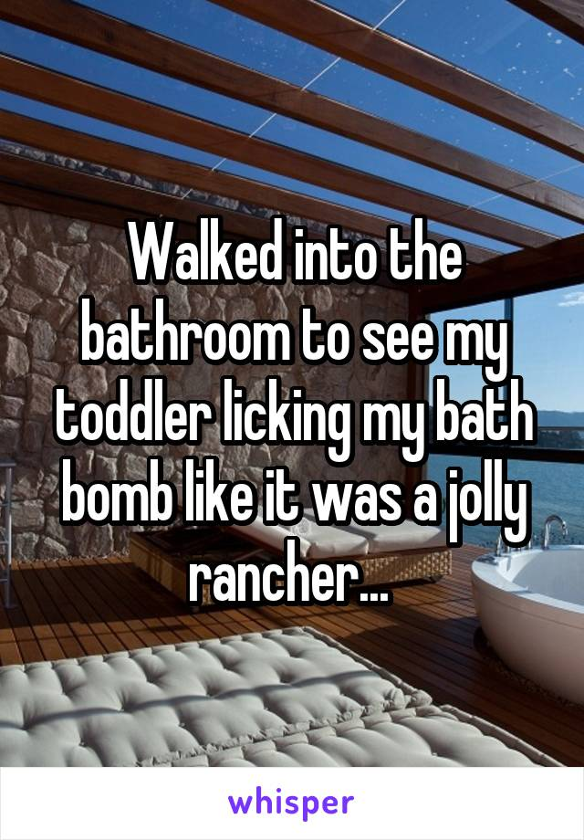 Walked into the bathroom to see my toddler licking my bath bomb like it was a jolly rancher...