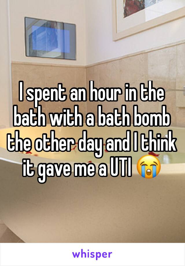 I spent an hour in the bath with a bath bomb the other day and I think it gave me a UTI 😭