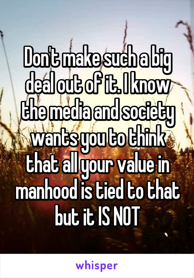 Don't make such a big deal out of it. I know the media and society wants you to think that all your value in manhood is tied to that but it IS NOT