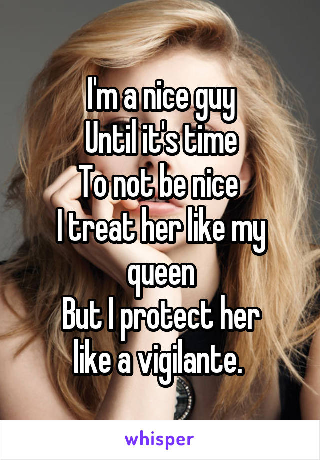 Im A Nice Guy Until Its Time To Not Be Nice I Treat Her Like
