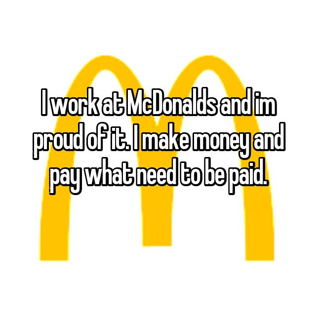 I work at McDonalds and im proud of it. I make money and pay what need to be paid.