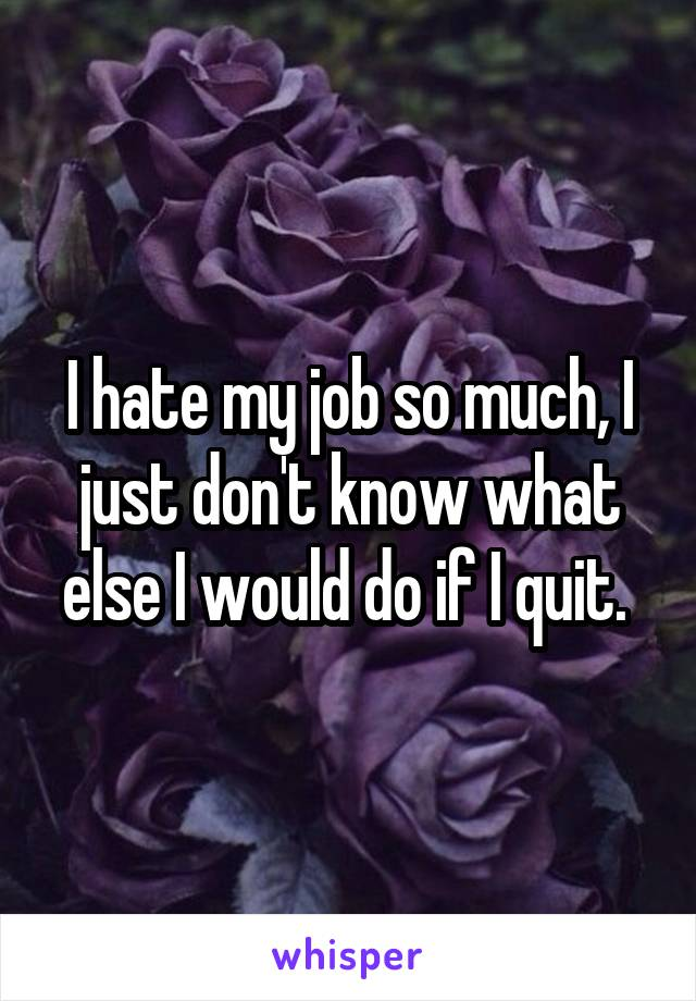 I hate my job so much, I just don't know what else I would do if I quit.