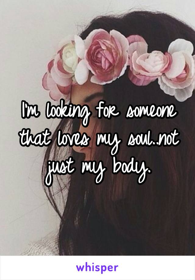 I'm looking for someone that loves my soul..not just my body.