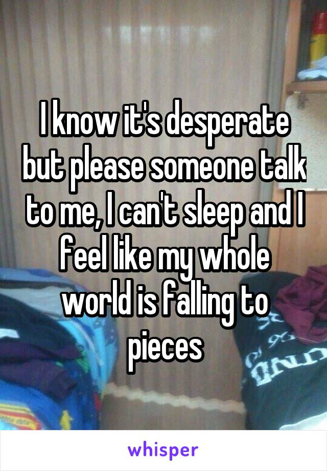 I know it's desperate but please someone talk to me, I can't sleep and I feel like my whole world is falling to pieces
