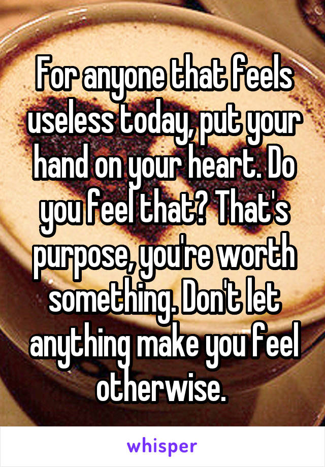 For anyone that feels useless today, put your hand on your heart. Do you feel that? That's purpose, you're worth something. Don't let anything make you feel otherwise.
