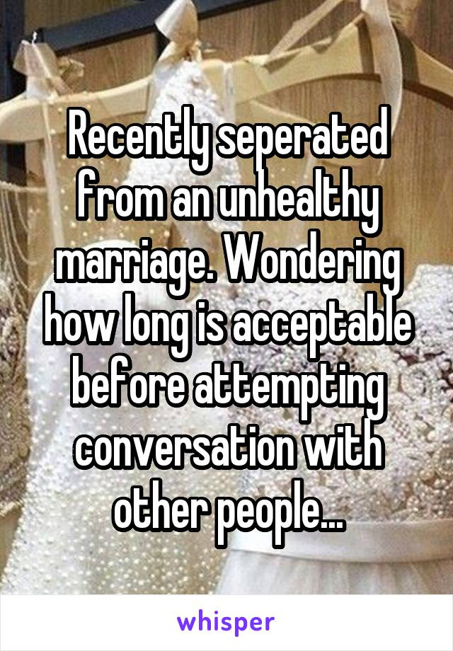 Recently seperated from an unhealthy marriage. Wondering how long is acceptable before attempting conversation with other people...