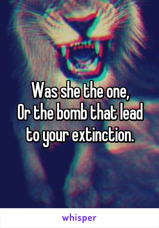 Was she the one, Or the bomb that lead to your extinction.