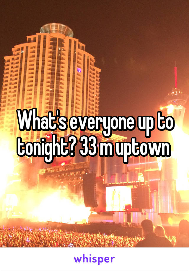 What's everyone up to tonight? 33 m uptown