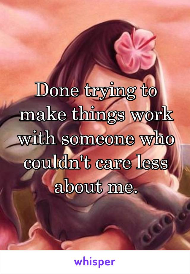 Done trying to make things work with someone who couldn't care less about me.