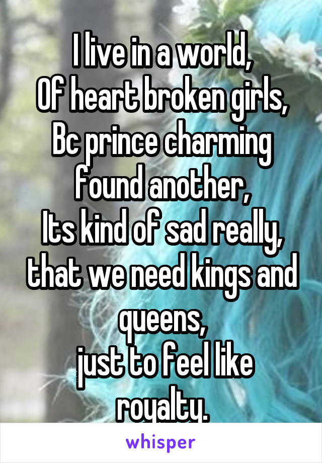 I live in a world, Of heart broken girls, Bc prince charming found another, Its kind of sad really, that we need kings and queens,  just to feel like royalty.