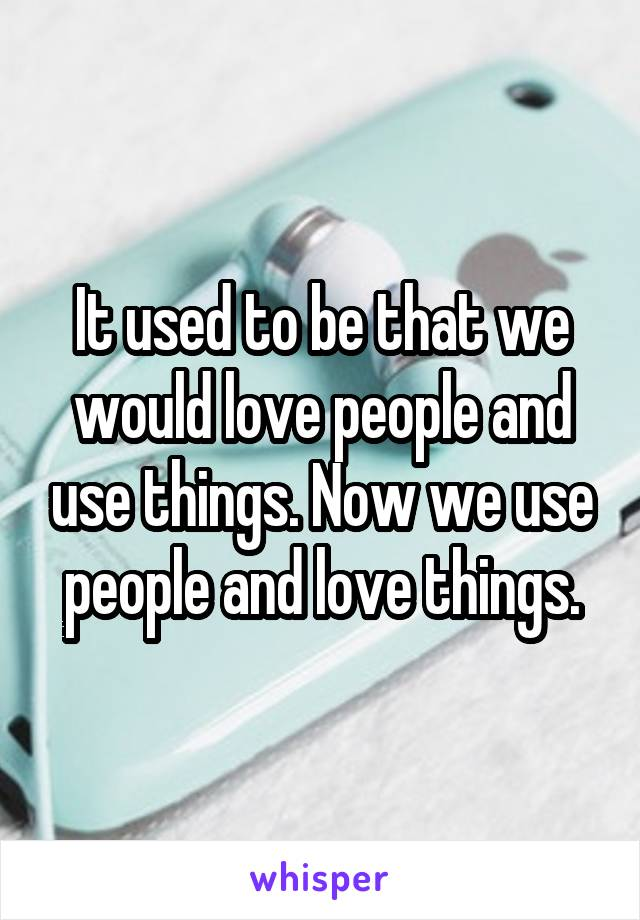 It used to be that we would love people and use things. Now we use people and love things.
