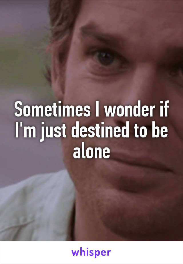 Sometimes I wonder if I'm just destined to be alone
