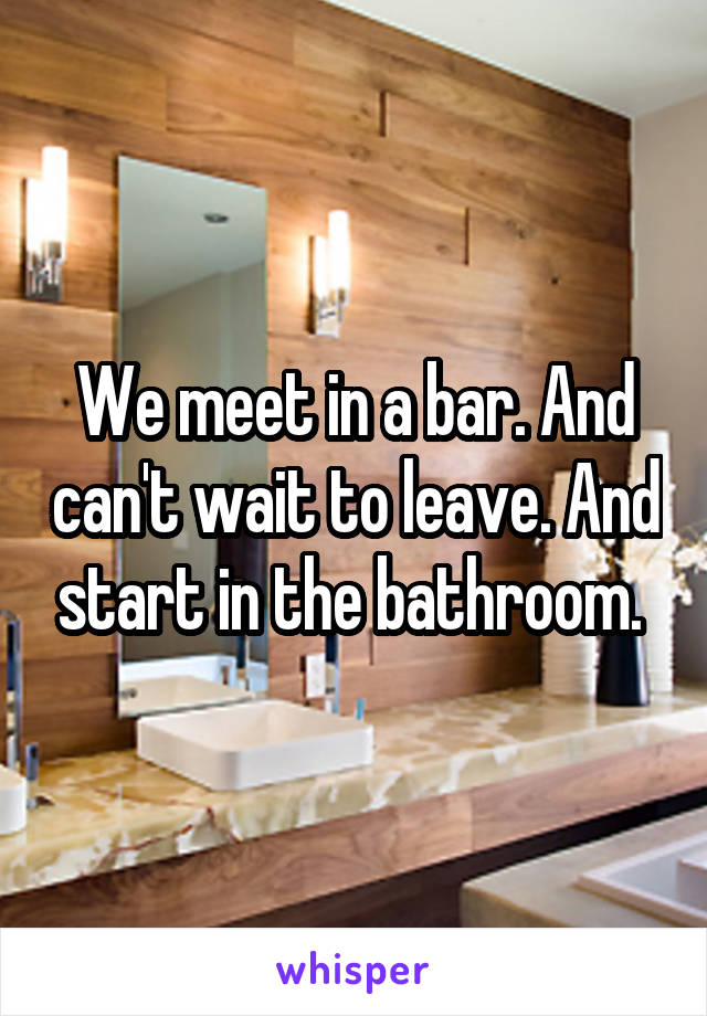 We meet in a bar. And can't wait to leave. And start in the bathroom.