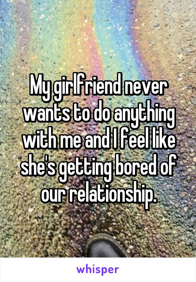 My girlfriend never wants to do anything with me and I feel like she's getting bored of our relationship.