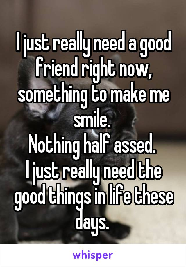 I just really need a good friend right now, something to make me smile.  Nothing half assed.  I just really need the good things in life these days.