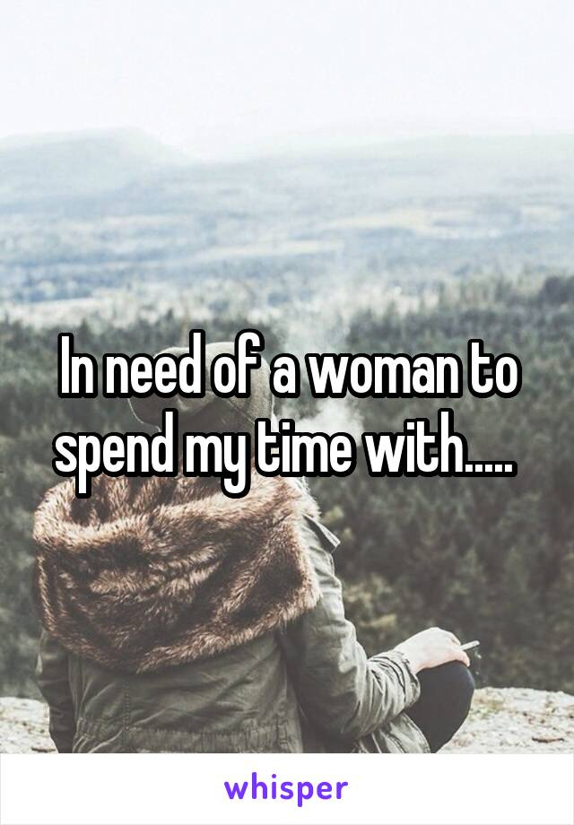 In need of a woman to spend my time with.....