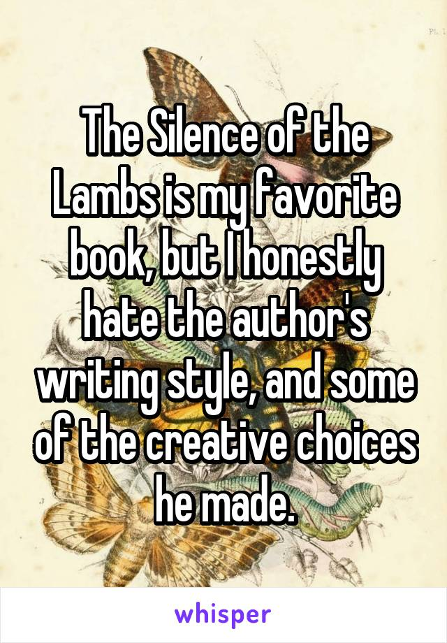 The Silence of the Lambs is my favorite book, but I honestly hate the author's writing style, and some of the creative choices he made.