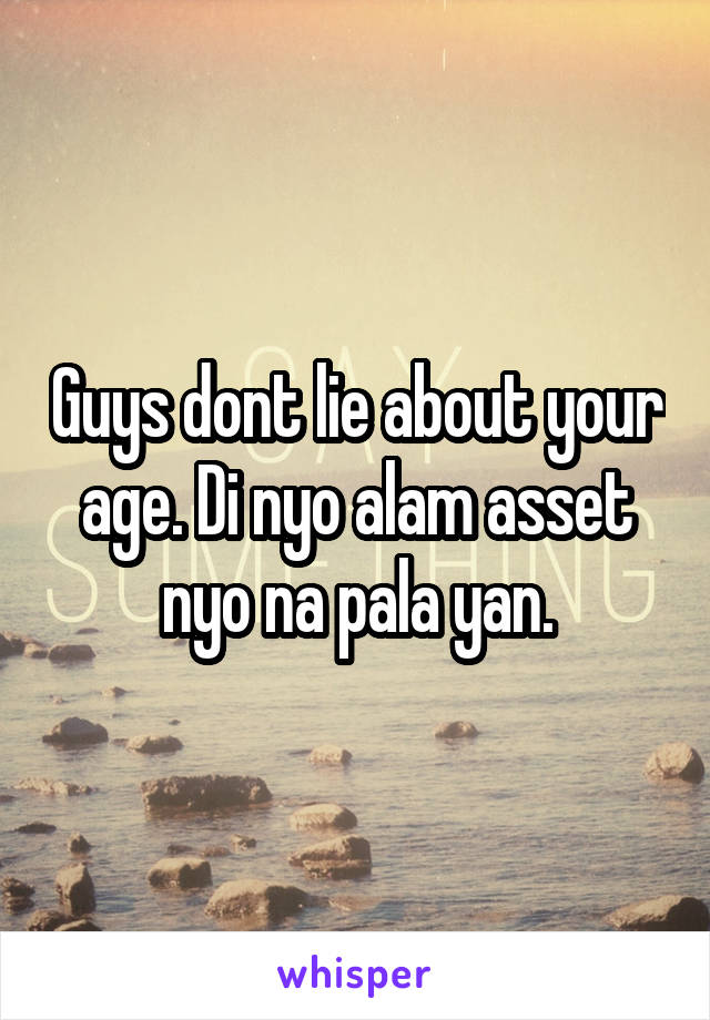 Guys dont lie about your age. Di nyo alam asset nyo na pala yan.