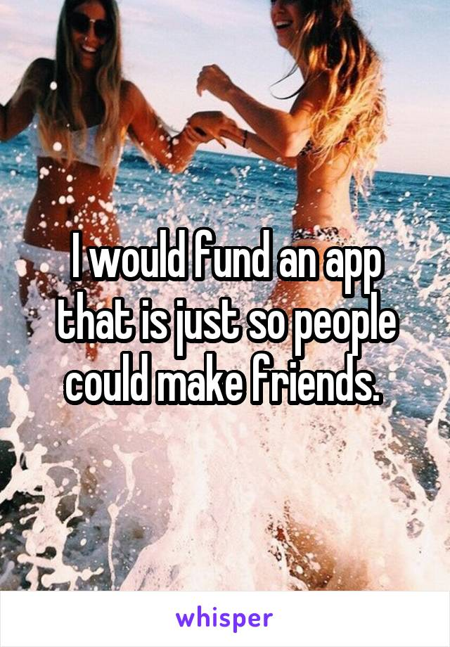 I would fund an app that is just so people could make friends.
