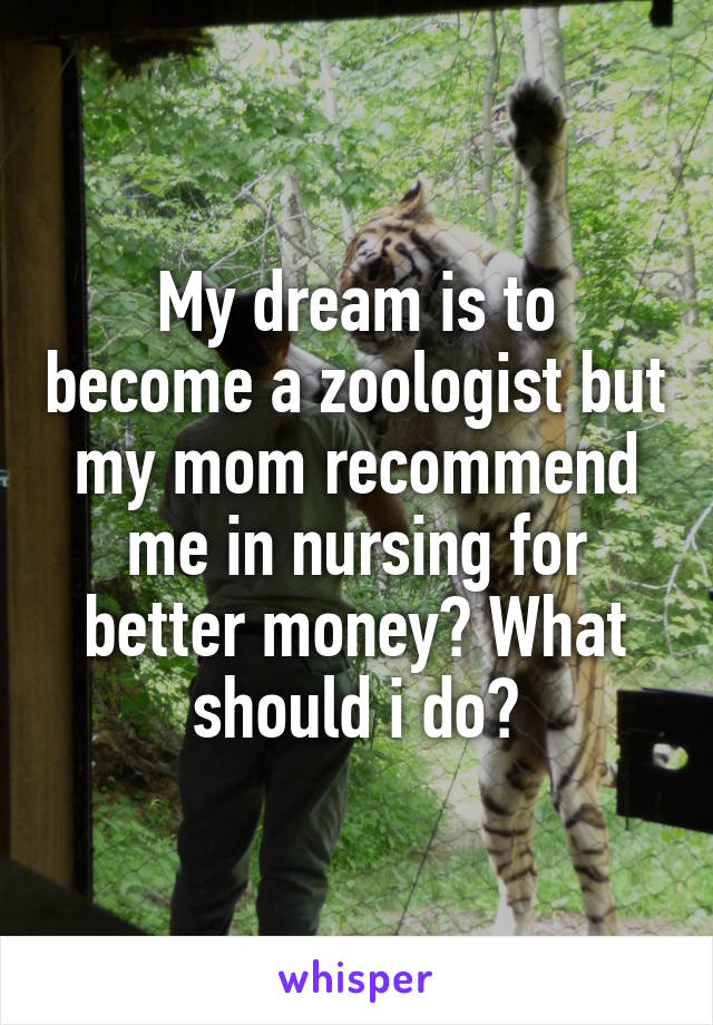 My dream is to become a zoologist but my mom recommend me in nursing for better money? What should i do?