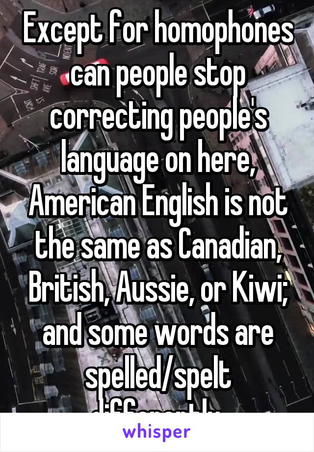 Except for homophones can people stop correcting people's language on here, American English is not the same as Canadian, British, Aussie, or Kiwi; and some words are spelled/spelt differently.