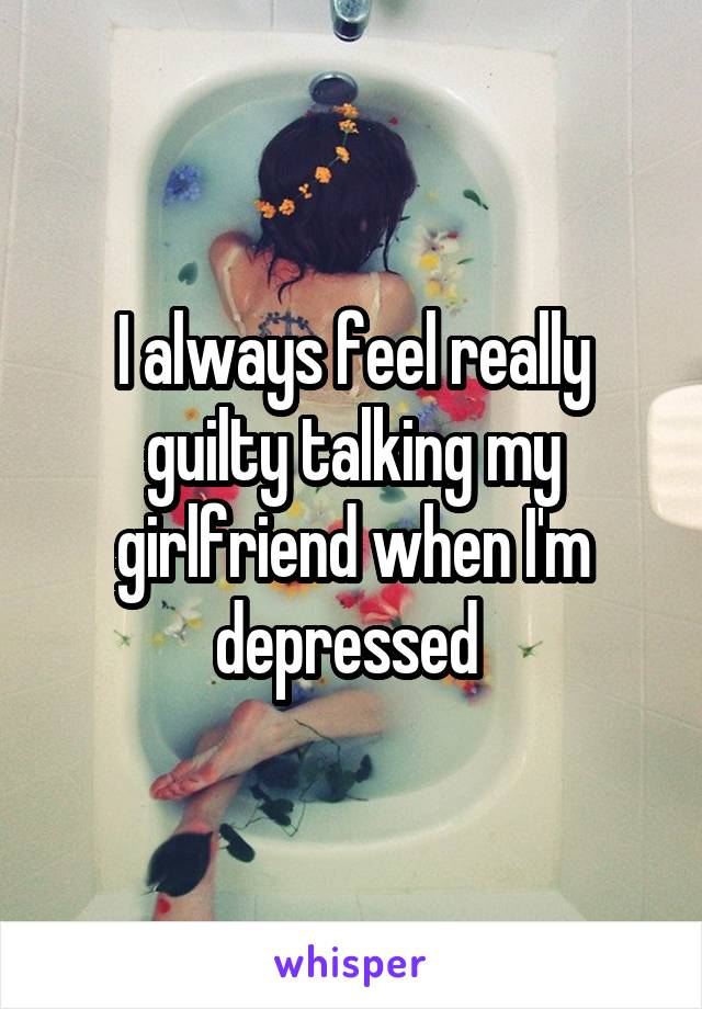 I always feel really guilty talking my girlfriend when I'm depressed