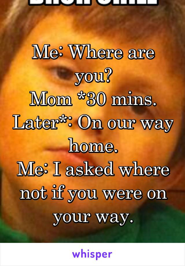 Me: Where are you? Mom *30 mins. Later*: On our way home. Me: I asked where not if you were on your way.