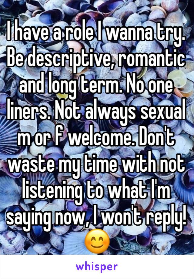 I have a role I wanna try.  Be descriptive, romantic and long term. No one liners. Not always sexual m or f welcome. Don't waste my time with not listening to what I'm saying now, I won't reply!😊