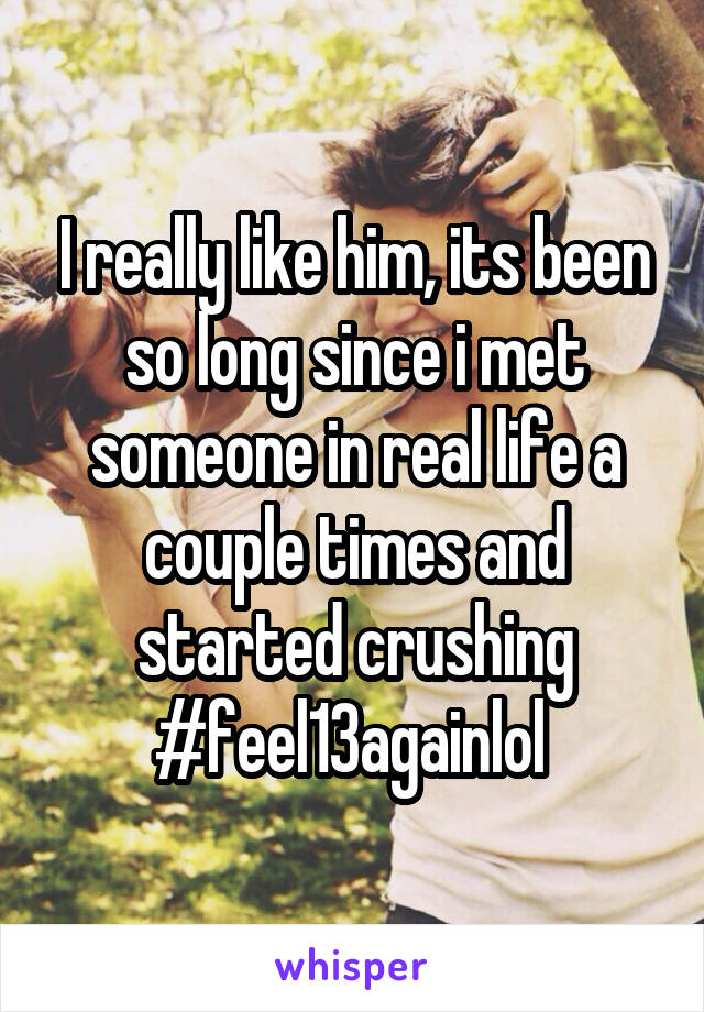 I really like him, its been so long since i met someone in real life a couple times and started crushing #feel13againlol