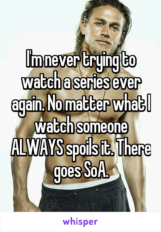 I'm never trying to watch a series ever again. No matter what I watch someone ALWAYS spoils it. There goes SoA.