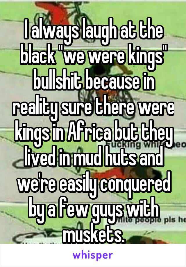 "I always laugh at the black ""we were kings"" bullshit because in reality sure there were kings in Africa but they lived in mud huts and we're easily conquered by a few guys with muskets."