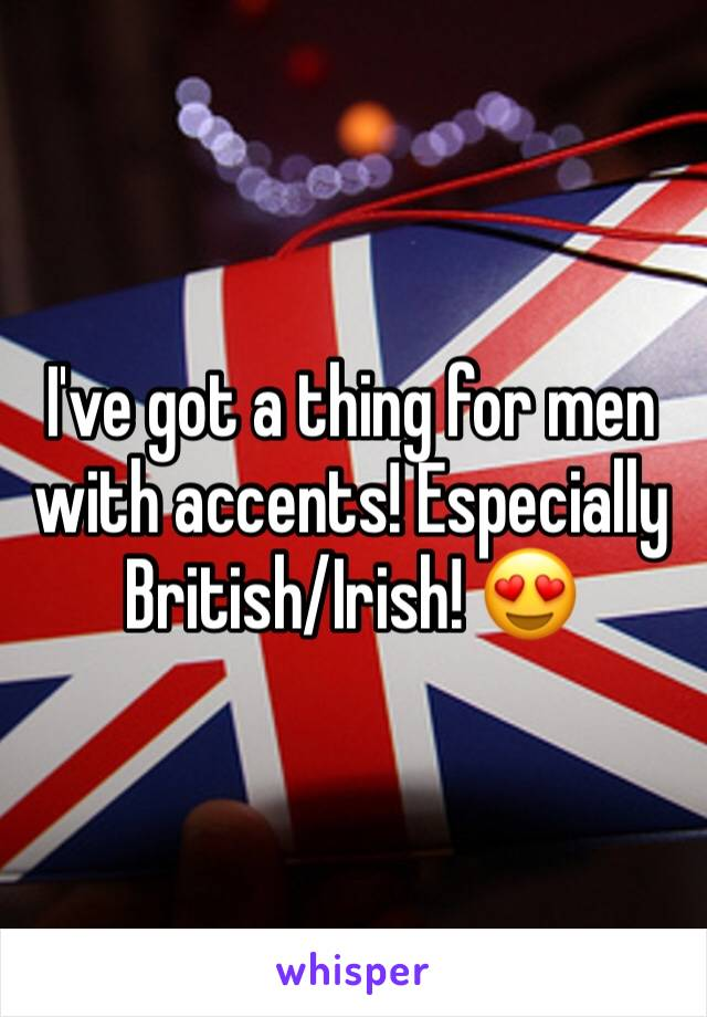 I've got a thing for men with accents! Especially British/Irish! 😍