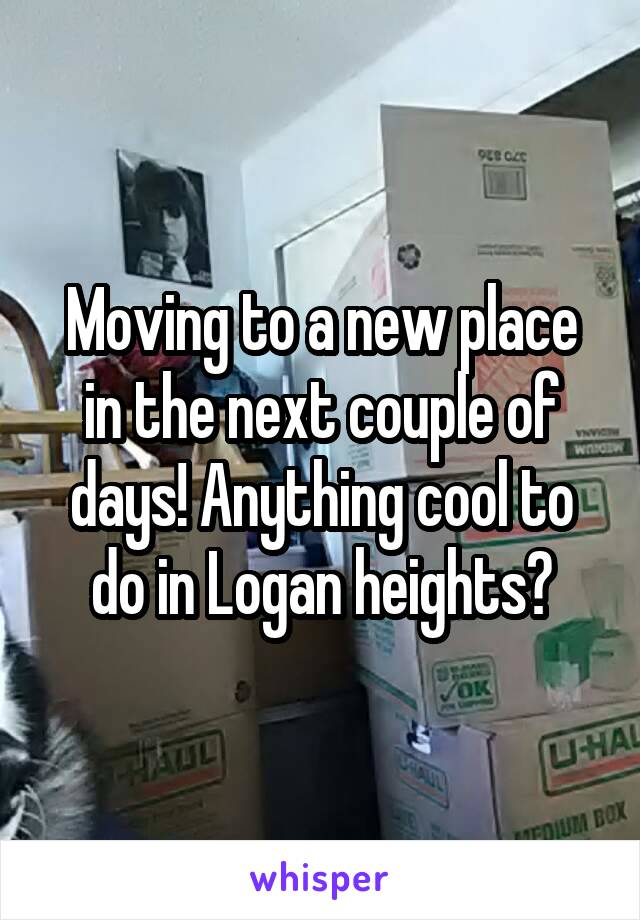 Moving to a new place in the next couple of days! Anything cool to do in Logan heights?