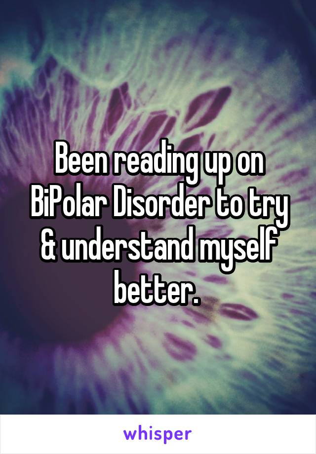 Been reading up on BiPolar Disorder to try & understand myself better.