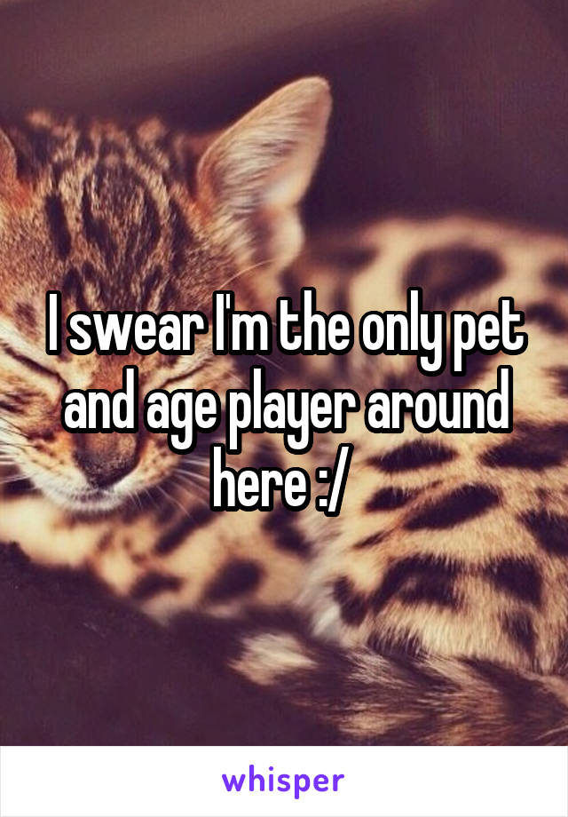 I swear I'm the only pet and age player around here :/