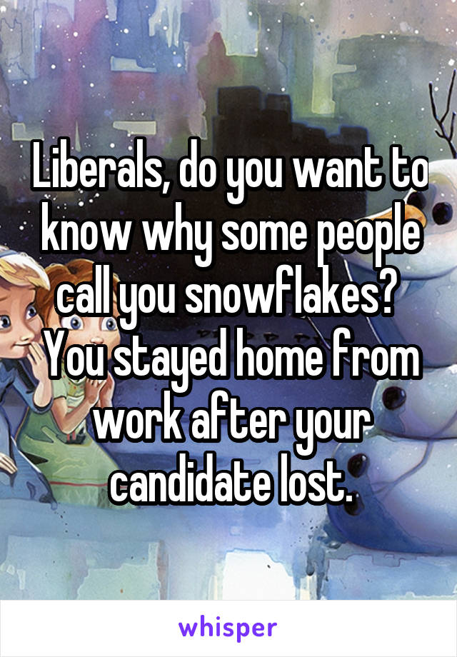 Liberals, do you want to know why some people call you snowflakes?  You stayed home from work after your candidate lost.