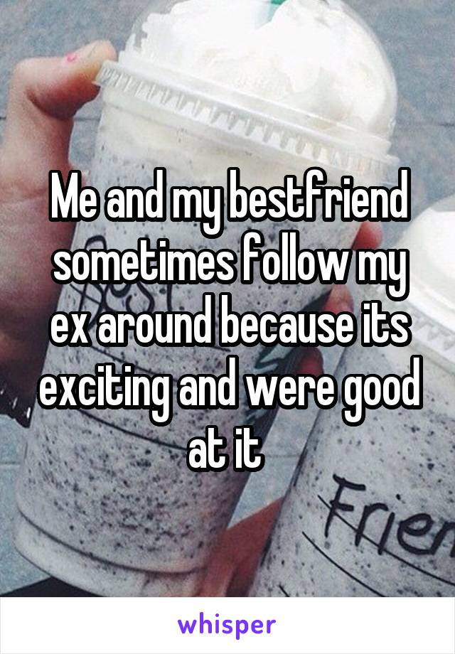 Me and my bestfriend sometimes follow my ex around because its exciting and were good at it