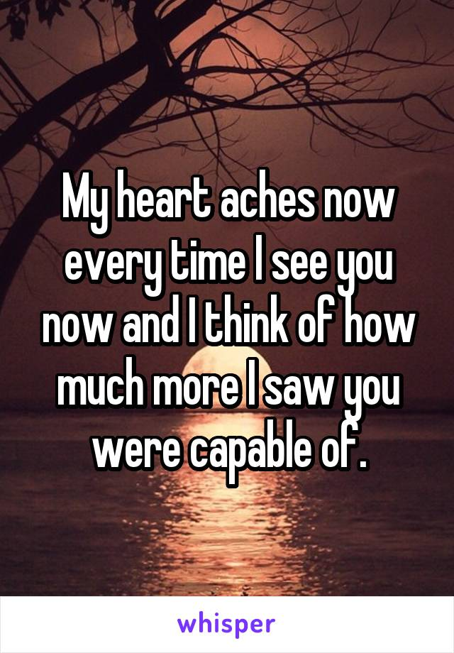 My heart aches now every time I see you now and I think of how much more I saw you were capable of.
