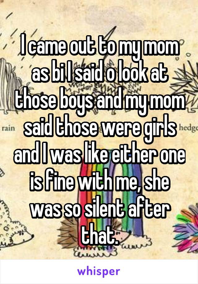 I came out to my mom as bi I said o look at those boys and my mom said those were girls and I was like either one is fine with me, she was so silent after that.