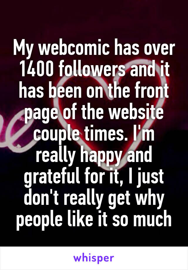My webcomic has over 1400 followers and it has been on the front page of the website couple times. I'm really happy and grateful for it, I just don't really get why people like it so much