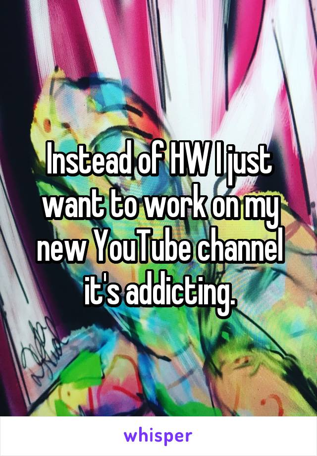 Instead of HW I just want to work on my new YouTube channel it's addicting.