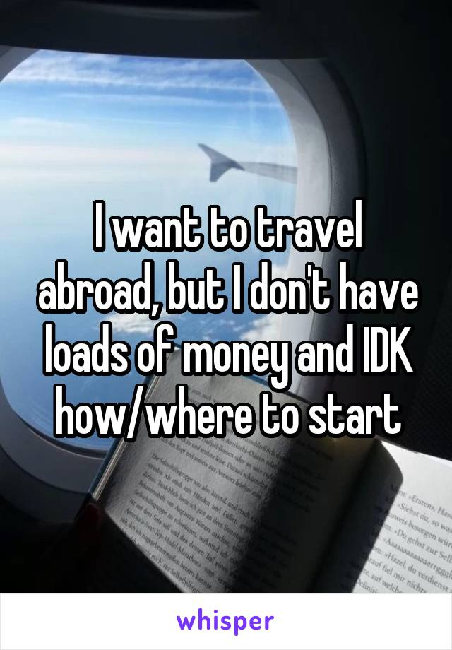 I want to travel abroad, but I don't have loads of money and IDK how/where to start