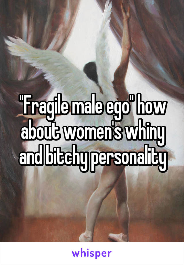 """""""Fragile male ego"""" how about women's whiny and bitchy personality"""